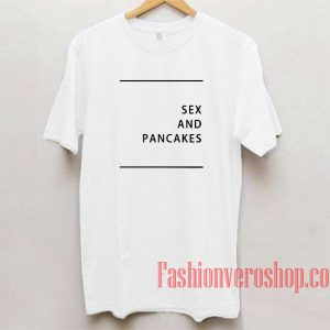 Sex And Pancakes Unisex adult T shirt