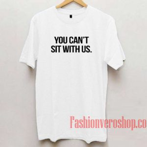 You Can't Sit With Us Unisex adult T shirt