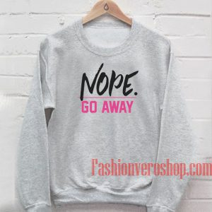 Nope Go Away Sweatshirt