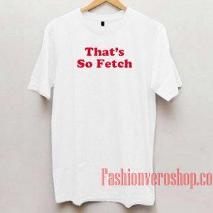 That's So Fetch Unisex adult T shirt