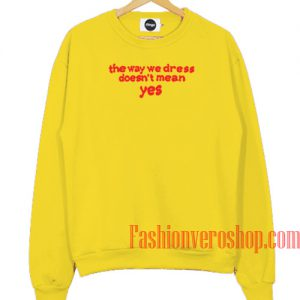 The Way We Dress Doesn't Mean Yes Yellow Sweatshirt