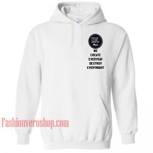 We Create Everyday Destroy Everynight HOODIE - Unisex Adult Clothing