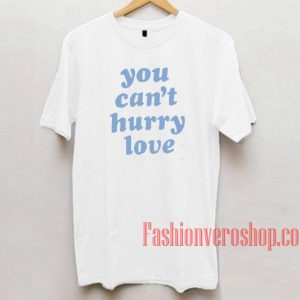 You Can't Hurry Love Unisex adult T shirt