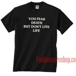 You Fear Death But Don't Live Life Unisex adult T shirt