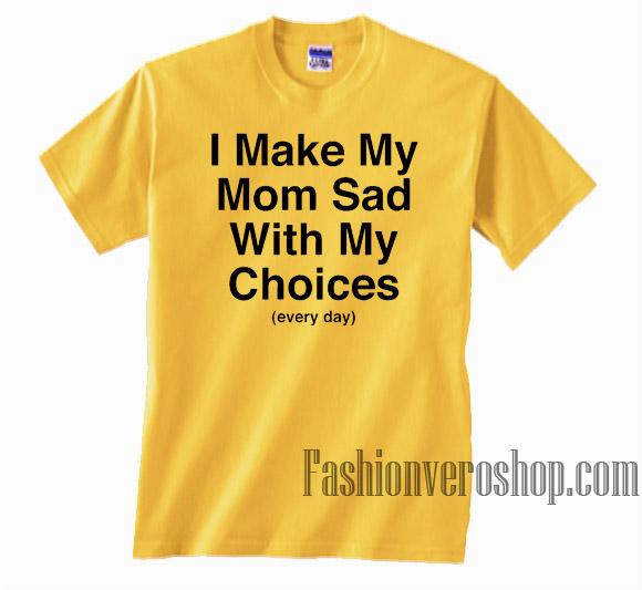 e8b66b1d0cb7 I Make My Mom Sad with My Choices Unisex adult T shirt