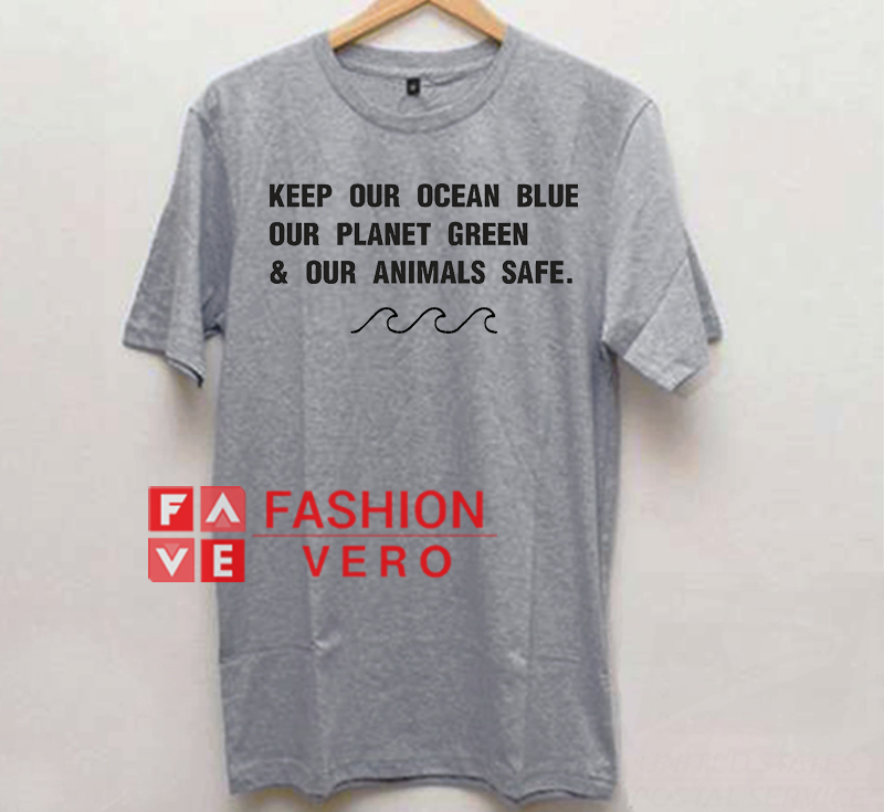 fa5a7965a Keep Our Ocean Blue Our Planet Green and Our Animals Safe Unisex adult T  shirt