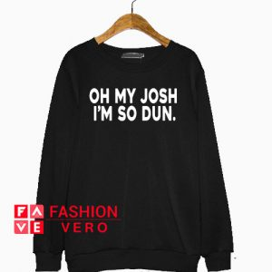 Oh My Josh I'm So Dun Sweatshirt