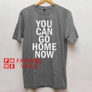 You Can Go Home Now Unisex adult T shirt