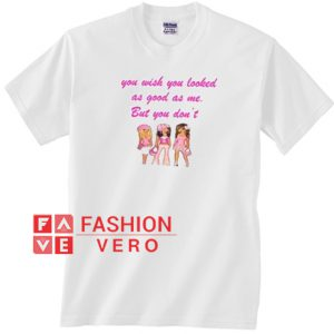 You Wish You Looked As Good As Me Unisex adult T shirt