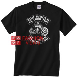 You would be loud too If I was riding you Unisex adult T shirt
