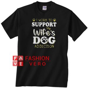 I Work To Support My Wife's Dog Addiction Unisex adult T shirt