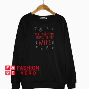 Next Christmas you'll be my wife Sweatshirt