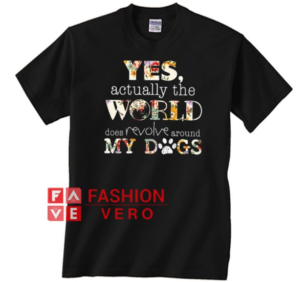 Yes Actually The World Does Revolve Around My Dog Unisex adult T shirt