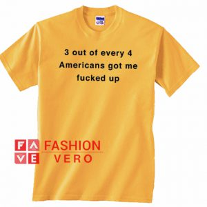 3 out of every 4 Americans Got me Fucked Up Unisex adult T shirt