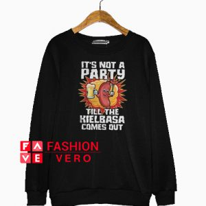 It's Not A Party Till The Kielbasa Comes Out Sweatshirt