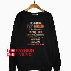 Life Is Like A Camera Focus On What's Important Sweatshirt