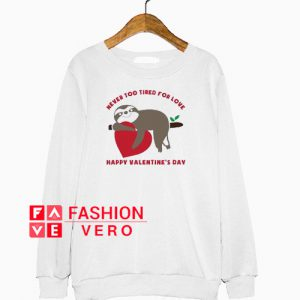 Never too tired for love happy Valentine's day Sweatshirt