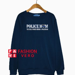 Police Mom The Real Power Behind A Policeman Sweatshirt