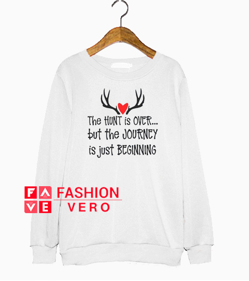 The Hunt is Over the But the Journey is Just Beginning Sweatshirt