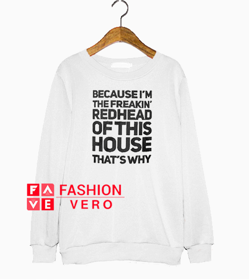 e7d0bb8a5 Because I'm the freakin' redhead of this house that's why Sweatshirt