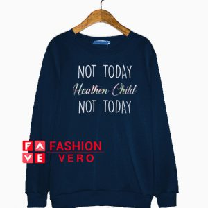 Not today heathen child not today Sweatshirt
