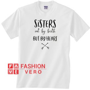 Sisters Not By Birth But By Heart Unisex adult T shirt
