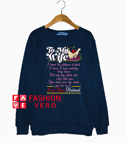 To my wife I know the distance is hard I know Sweatshirt