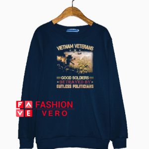 Vietnam veterans good soldiers betrayed by gutless politicians Sweatshirt