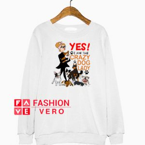 Yes I'm A Crazy Dog Lady Sweatshirt
