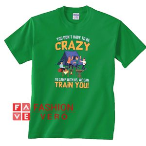 You Don't Have To Be Crazy To Camp With Us We Can Train You Unisex adult T shirt