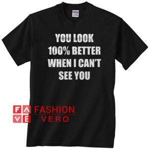 You Look 100% Better When I Can't See You Unisex adult T shirt