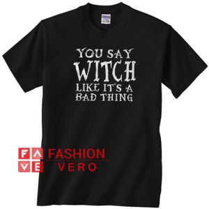 You Say Witch Like It's A Bad Thing Unisex adult T shirt