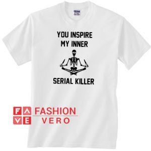 Skeleton you inspire my inner serial killer Unisex adult T shirt