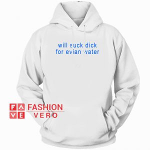 Will Suck Dick For Evian Water HOODIE - Unisex Adult Clothing