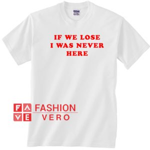 If We Lose I Was Never Here Unisex adult T shirt