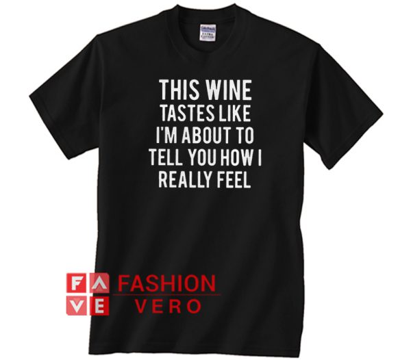 This wine tastes like I'm about to tell you how I really feel Unisex adult T shirt