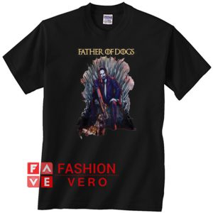 Father of Dogs John Wick Game Of Thrones Unisex adult T shirt