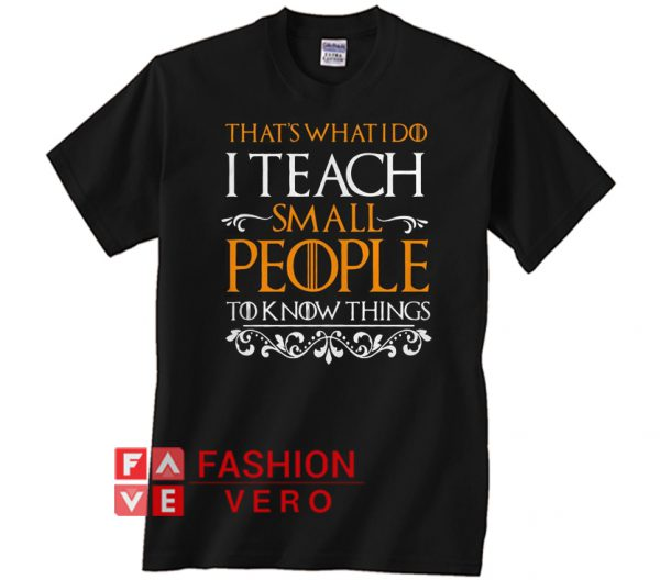 Game Of Thrones that's what I do I teach small people Unisex adult T shirt
