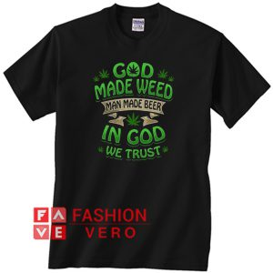 God made weed man made beer in God we trust Unisex adult T shirt