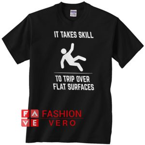It takes skill to trip over flat surfaces Unisex adult T shirt
