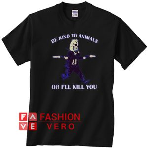 John Wick be kind to animals or I'll kill you Unisex adult T shirt