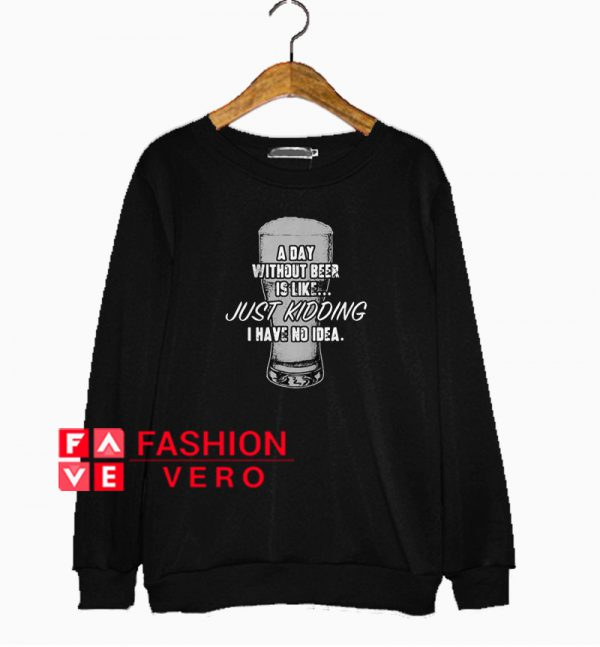 A day without beer is like just kidding I have no idea Sweatshirt