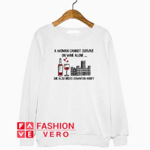 A woman cannot survive on wine alone she also needs Downton Abbey Sweatshirt