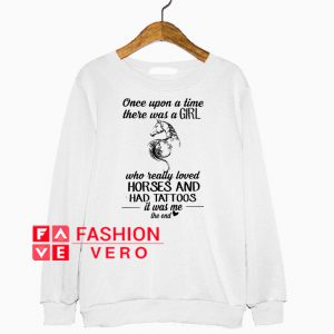 Once upon a time there was a girl who really loved horses and had tattoos Sweatshirt