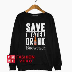 Save water drink Budweiser Sweatshirt