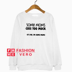 Some Moms cuss too much it's me I'm some Moms Sweatshirt