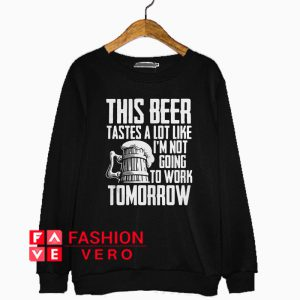 This beer tastesa lot like I'm not going to work tomorrow Sweatshirt