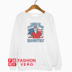 Toss me another beer Brosevelt American flag Sweatshirt