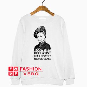 Violet Crawley don't be defea tist dear it's very middle class Sweatshirt