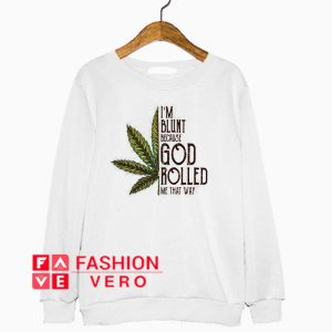 Weed I'm blunt because God rolled me that way Sweatshirt